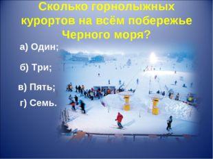 Сколько горнолыжных курортов на всём побережье Черного моря? а) Один; б) Три;