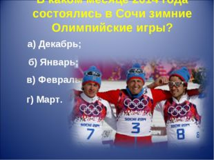 В каком месяце 2014 года состоялись в Сочи зимние Олимпийские игры? а) Декабр