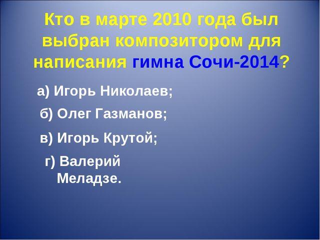 Кто в марте 2010 года был выбран композитором для написания гимна Сочи-2014?...