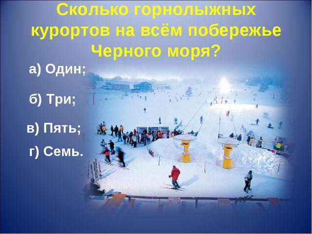 Сколько горнолыжных курортов на всём побережье Черного моря? а) Один; б) Три;...