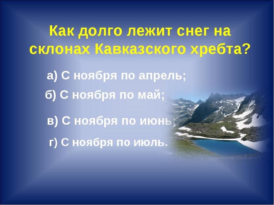 Как долго лежит снег на склонах Кавказского хребта? г) С ноября по июль.  а)...