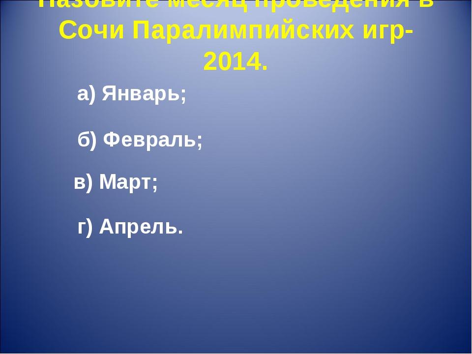 Назовите месяц проведения в Сочи Паралимпийских игр-2014. г) Апрель. а) Январ...