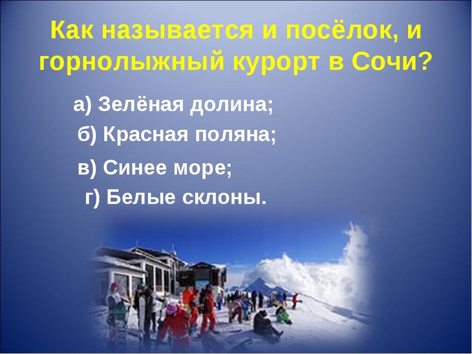 Как называется и посёлок, и горнолыжный курорт в Сочи? а) Зелёная долина; б)...
