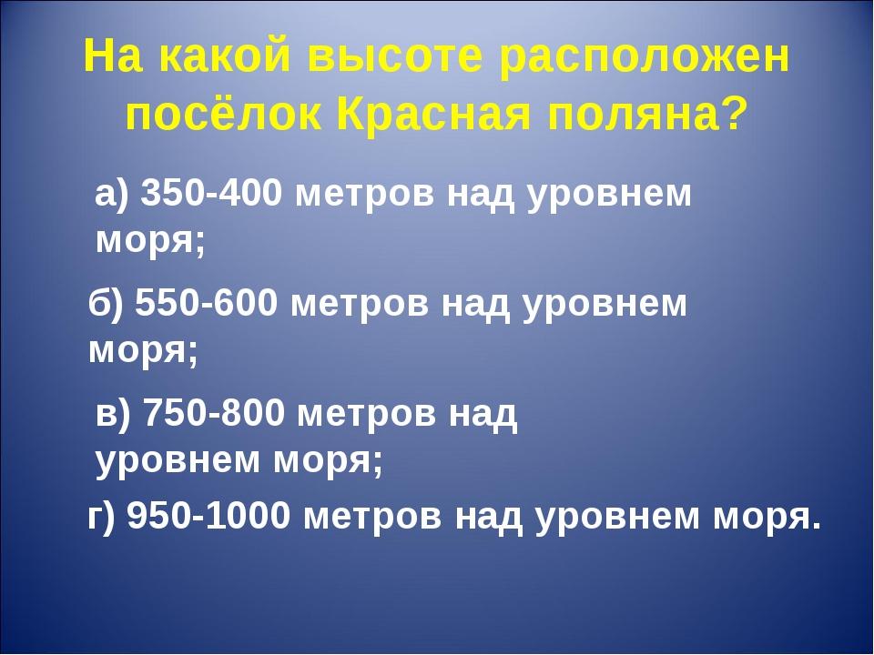 На какой высоте расположен посёлок Красная поляна? г) 950-1000 метров над уро...