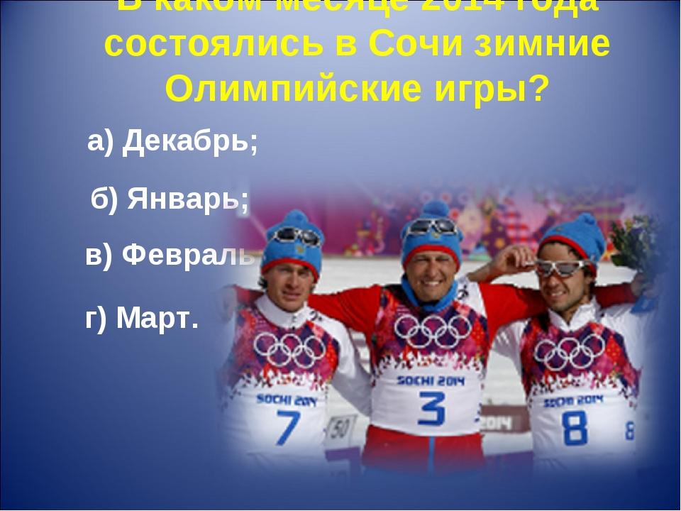 В каком месяце 2014 года состоялись в Сочи зимние Олимпийские игры? а) Декабр...
