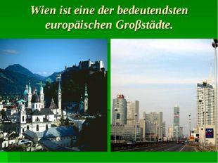 Wien ist eine der bedeutendsten europäischen Groβstädte.