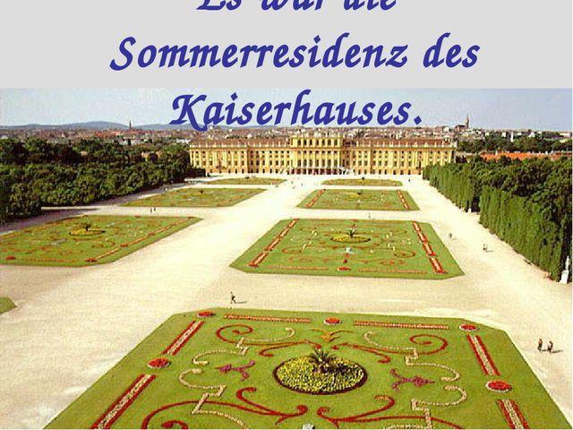 Es war die Sommerresidenz des Kaiserhauses.