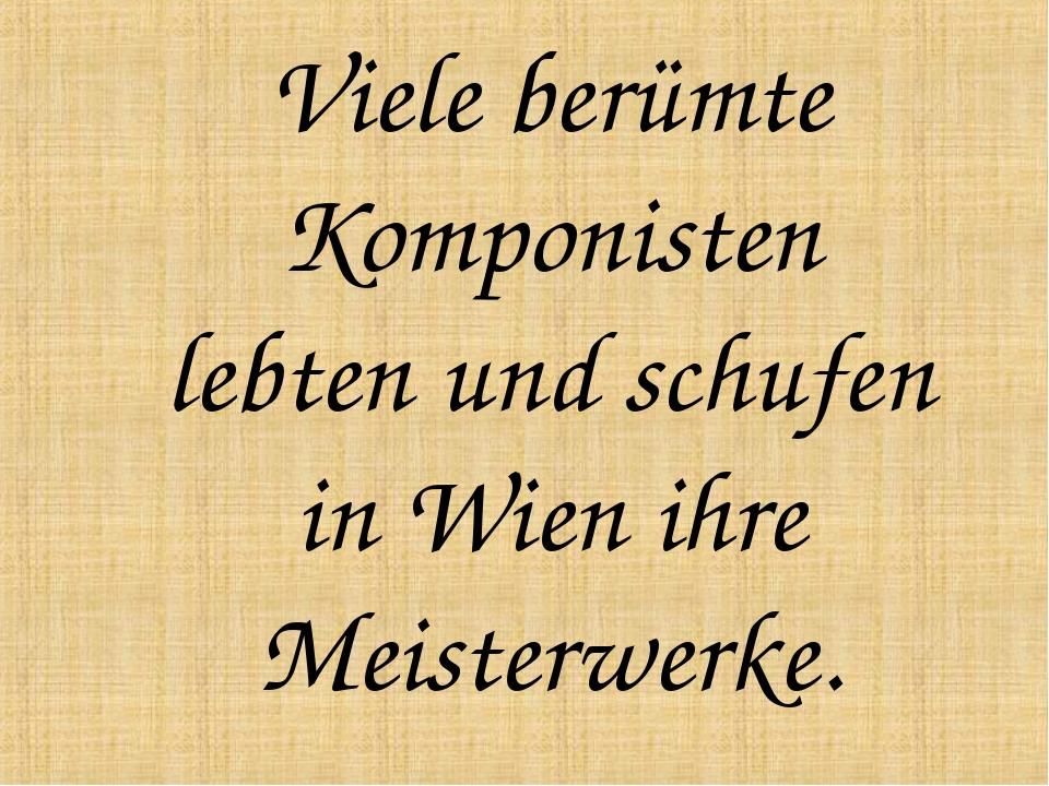 Viele berümte Komponisten lebten und schufen in Wien ihre Meisterwerke.