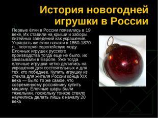 История новогодней игрушки в России Первые ёлки в России появились в 19 веке.