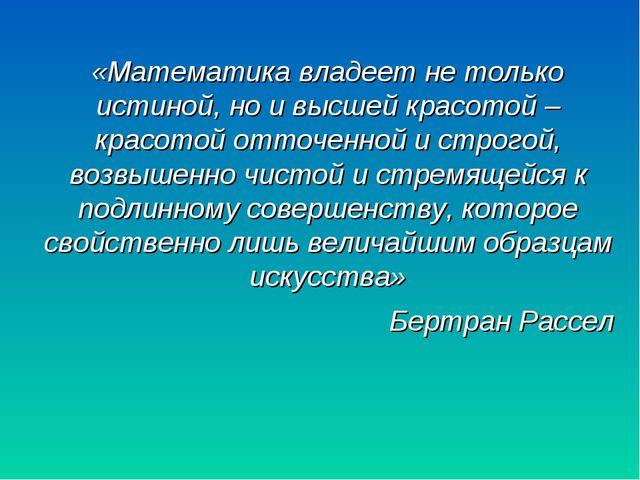 «Математика владеет не только истиной, но и высшей красотой – красотой отточе...