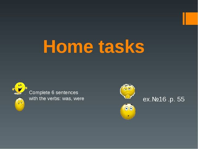 Home tasks ex.№16 .p. 55 Complete 6 sentences with the verbs: was, were