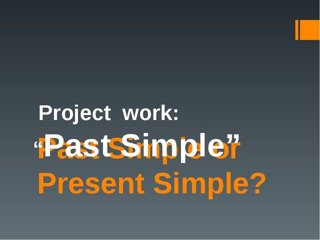 "Past Simple or Present Simple? Project work: ""Past Simple"""