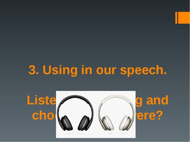 3. Using in our speech. Listen to the dialog and choose, was or were?