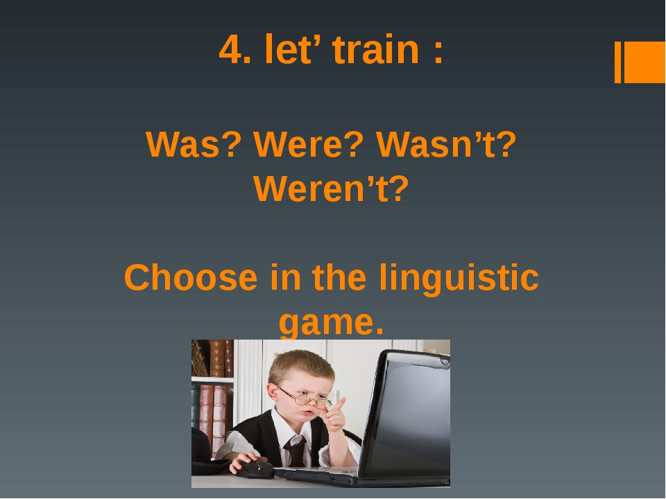 4. let' train : Was? Were? Wasn't? Weren't? Choose in the linguistic game.