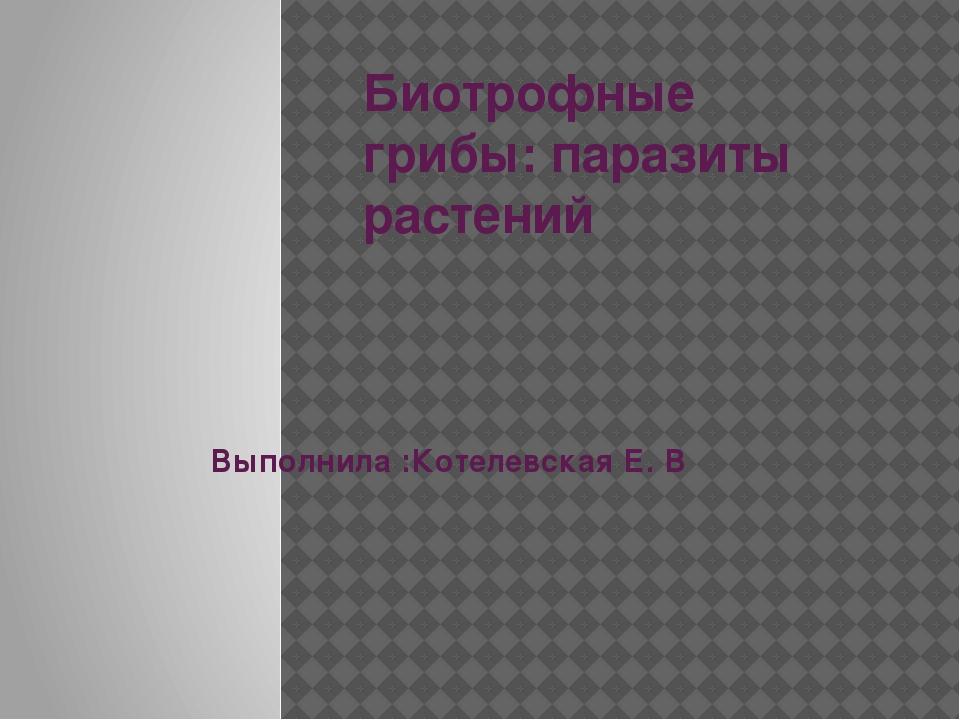 Биотрофные грибы: паразиты растений Выполнила :Котелевская Е. В