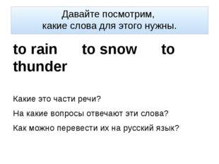 Давайте посмотрим, какие слова для этого нужны. to rain to snow to thunder Ка