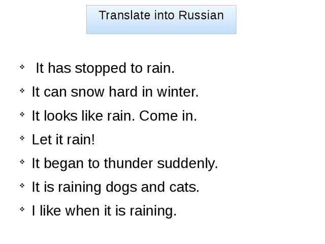 Translate into Russian It has stopped to rain. It can snow hard in winter. It...