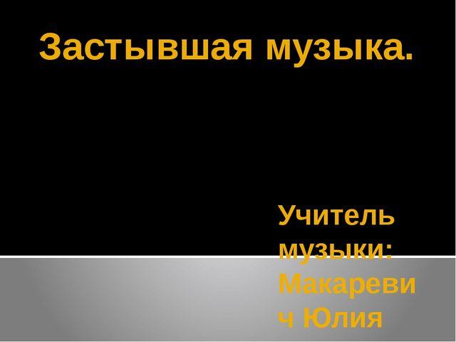 Застывшая музыка. Учитель музыки: Макаревич Юлия Владимировна.