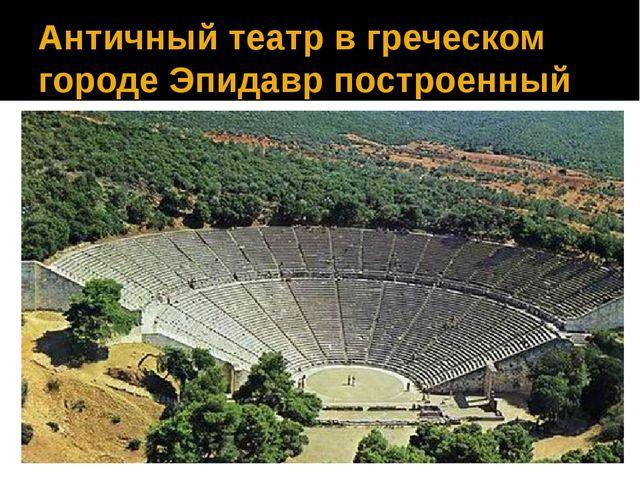 Античный театр в греческом городе Эпидавр построенный в 4 в. до н. э.