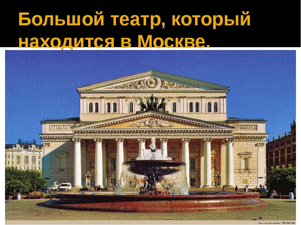 Большой театр, который находится в Москве.