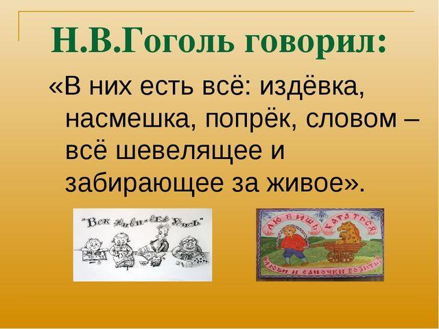 Н.В.Гоголь говорил: «В них есть всё: издёвка, насмешка, попрёк, словом –всё ш...