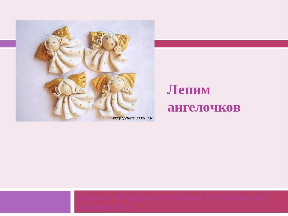 Лепим ангелочков Кружок «Игрушки-сувениры» Руководитель: Фадеева И.А.