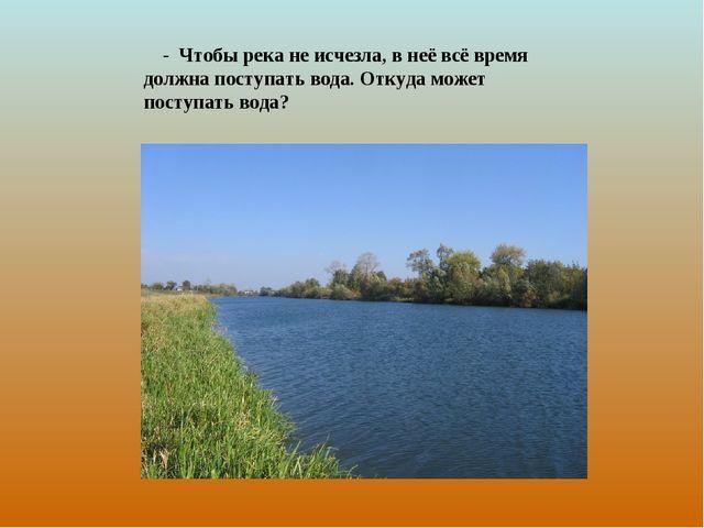 - Чтобы река не исчезла, в неё всё время должна поступать вода. Откуда может...