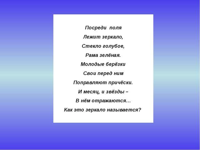 Посреди поля Лежит зеркало, Стекло голубое, Рама зелёная. Молодые берёзки С...