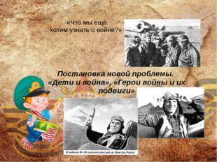 Постановка новой проблемы. «Дети и война», «Герои войны и их подвиги» «Что мы