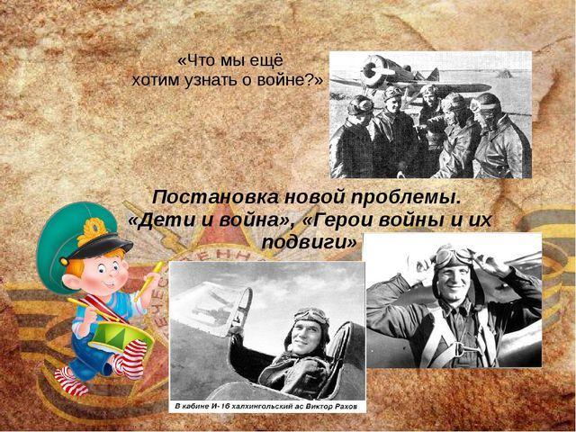 Постановка новой проблемы. «Дети и война», «Герои войны и их подвиги» «Что мы...
