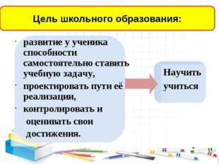развитие у ученика способности самостоятельно ставить учебную задачу, проект