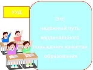 Это надёжный путь кардинального повышения качества образования УУД Государст