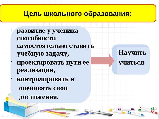 развитие у ученика способности самостоятельно ставить учебную задачу, проект...