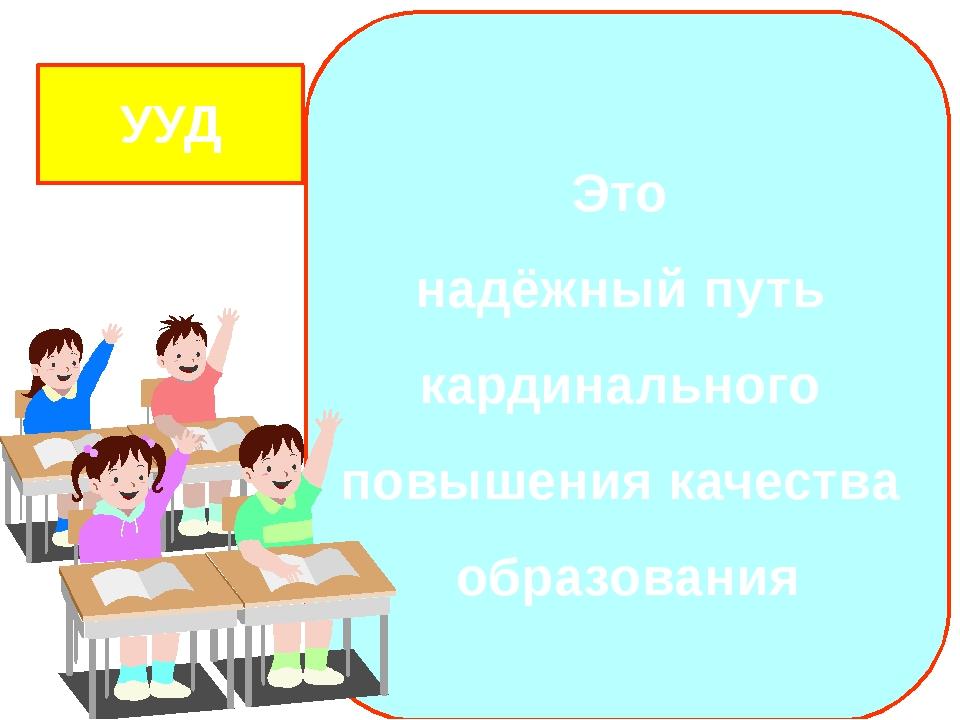 Это надёжный путь кардинального повышения качества образования УУД Государст...