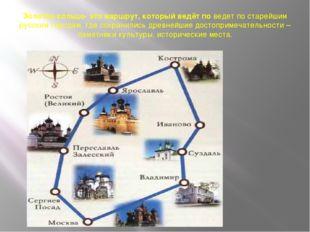 Золотое кольцо- это маршрут, который ведёт по ведет по старейшим русским горо