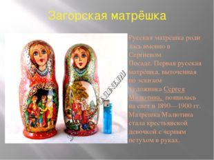 Загорская матрёшка Русскаяматрёшкародилась именно в Сергиевом Посаде.Перва