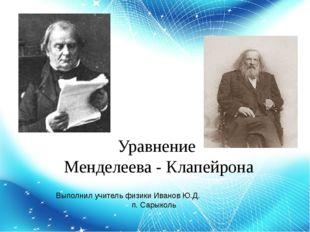 Уравнение Менделеева - Клапейрона Выполнил учитель физики Иванов Ю.Д. п. Сары