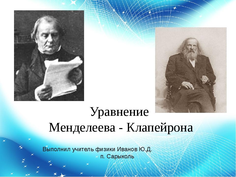Уравнение Менделеева - Клапейрона Выполнил учитель физики Иванов Ю.Д. п. Сары...