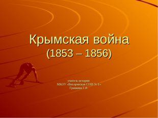 Крымская война (1853 – 1856) учитель истории МКОУ «Вихоревская СОШ № 1» Гранк