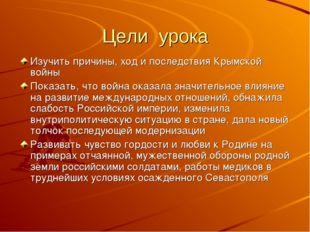 Цели урока Изучить причины, ход и последствия Крымской войны Показать, что во