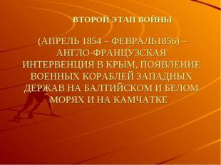 ВТОРОЙ ЭТАП ВОЙНЫ (АПРЕЛЬ 1854 – ФЕВРАЛЬ1856) – АНГЛО-ФРАНЦУЗСКАЯ ИНТЕРВЕНЦИ