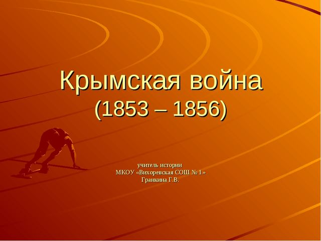 Крымская война (1853 – 1856) учитель истории МКОУ «Вихоревская СОШ № 1» Гранк...