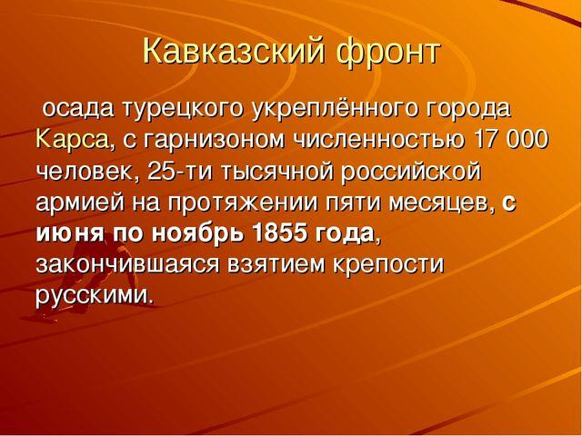 Кавказский фронт осада турецкого укреплённого городаКарса, с гарнизоном числ...