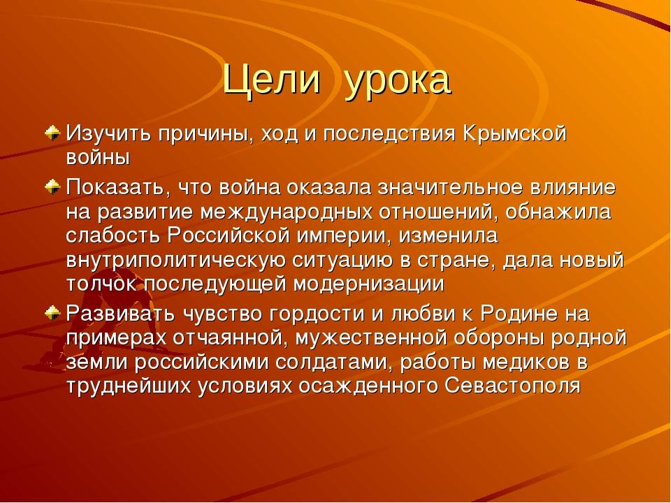 Цели урока Изучить причины, ход и последствия Крымской войны Показать, что во...