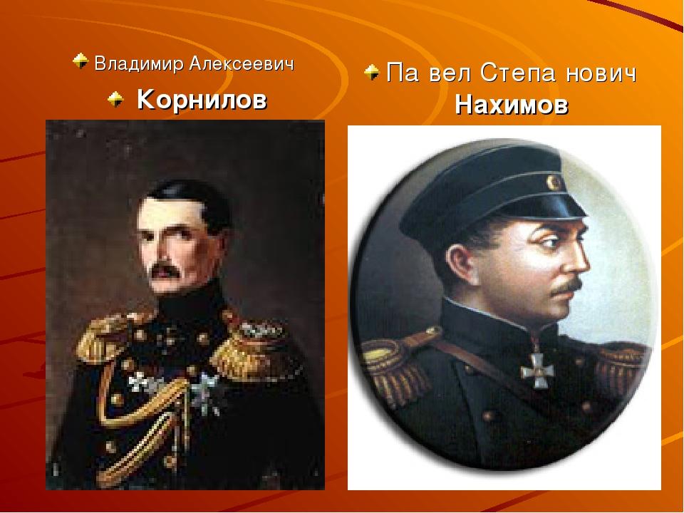 Владимир Алексеевич Корнилов Па́вел Степа́нович Нахимов