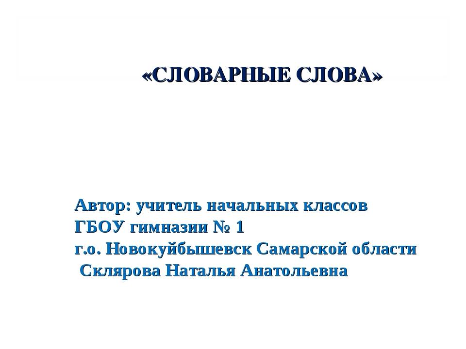 «СЛОВАРНЫЕ СЛОВА» Автор: учитель начальных классов ГБОУ гимназии № 1 г.о. Но...
