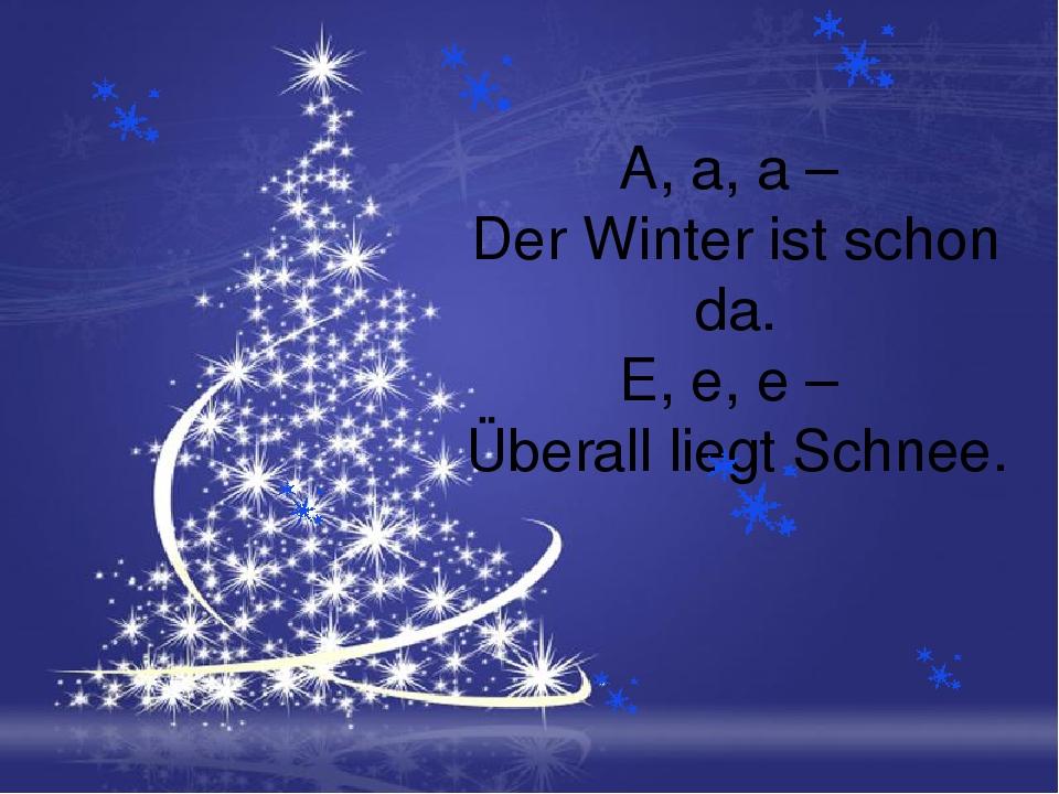A, a, a – Der Winter ist schon da. E, e, e – Überall liegt Schnee.