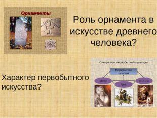Роль орнамента в искусстве древнего человека? Характер первобытного искусства?