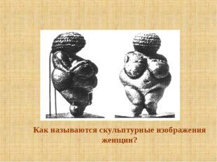 Как называются скульптурные изображения женщин?