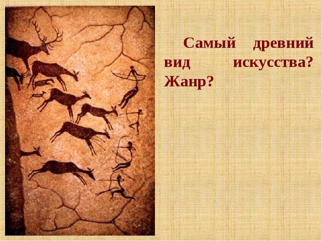 Самый древний вид искусства? Жанр?